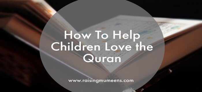 As Muslim parents, it is our duty to help children love the Quran, so that the can learn it, recite it, understand it and live it in their lives.